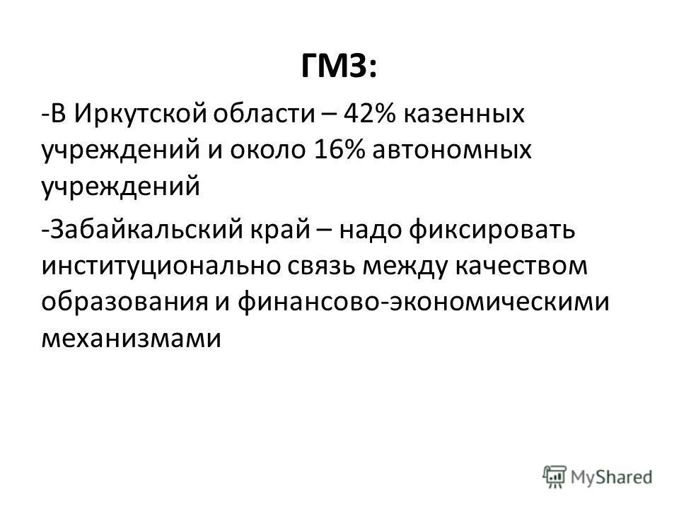 ГМЗ: -В Иркутской области – 42% казенных учреждений и около 16% автономных учреждений -Забайкальский край – надо фиксировать институционально связь между качеством образования и финансово-экономическими механизмами