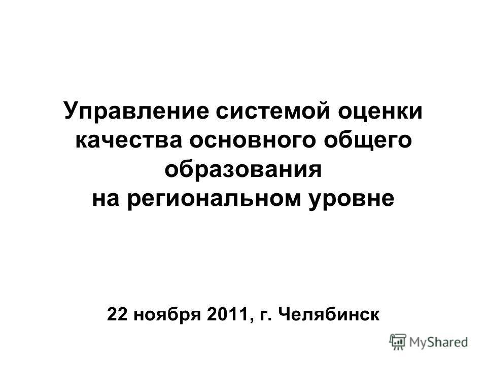 Управление системой оценки качества основного общего образования на региональном уровне 22 ноября 2011, г. Челябинск