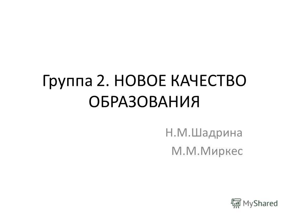 Группа 2. НОВОЕ КАЧЕСТВО ОБРАЗОВАНИЯ Н.М.Шадрина М.М.Миркес