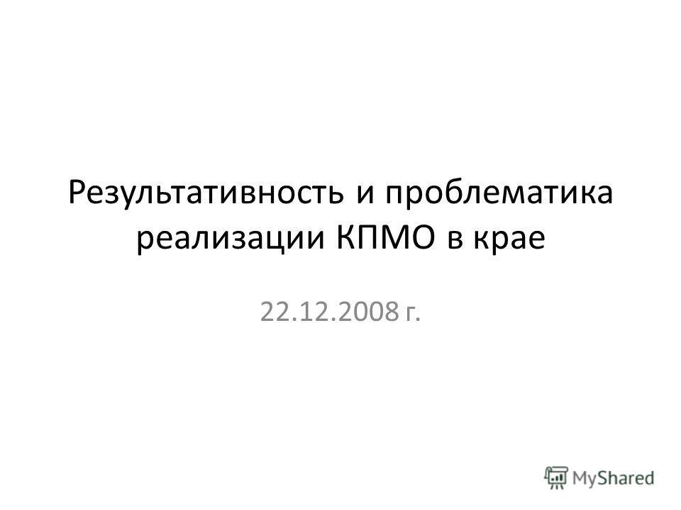 Результативность и проблематика реализации КПМО в крае 22.12.2008 г.
