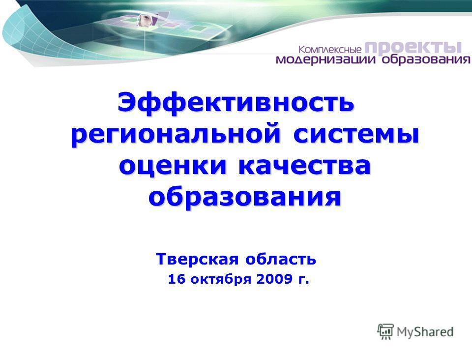 Эффективность региональной системы оценки качества образования Тверская область 16 октября 2009 г.