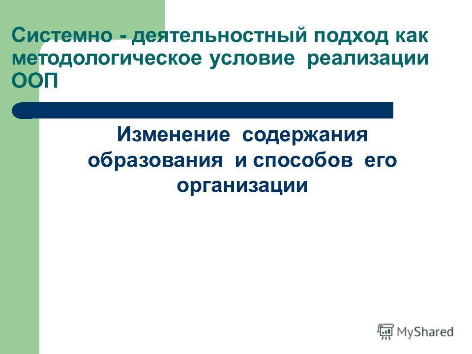 Системно - деятельностный подход как методологическое условие реализации ООП Изменение содержания образования и способов его организации