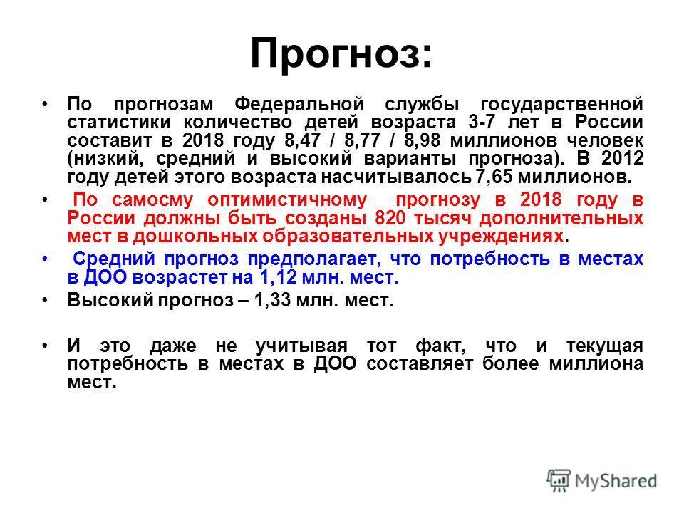 Прогноз: По прогнозам Федеральной службы государственной статистики количество детей возраста 3-7 лет в России составит в 2018 году 8,47 / 8,77 / 8,98 миллионов человек (низкий, средний и высокий варианты прогноза). В 2012 году детей этого возраста н