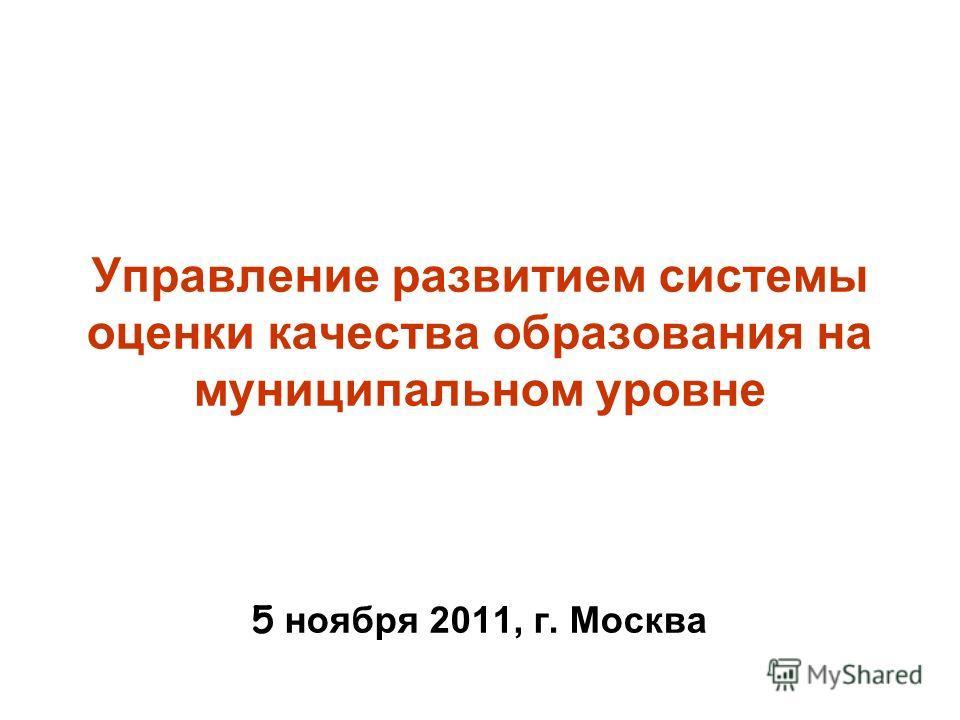 Управление развитием системы оценки качества образования на муниципальном уровне 5 ноября 2011, г. Москва
