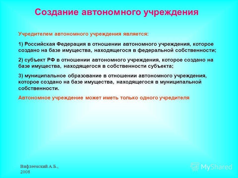 Вифлеемский А.Б., 2008 Создание автономного учреждения Учредителем автономного учреждения является: 1) Российская Федерация в отношении автономного учреждения, которое создано на базе имущества, находящегося в федеральной собственности; 2) субъект РФ