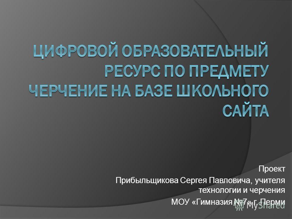 Проект Прибыльщикова Сергея Павловича, учителя технологии и черчения МОУ «Гимназия 7» г. Перми