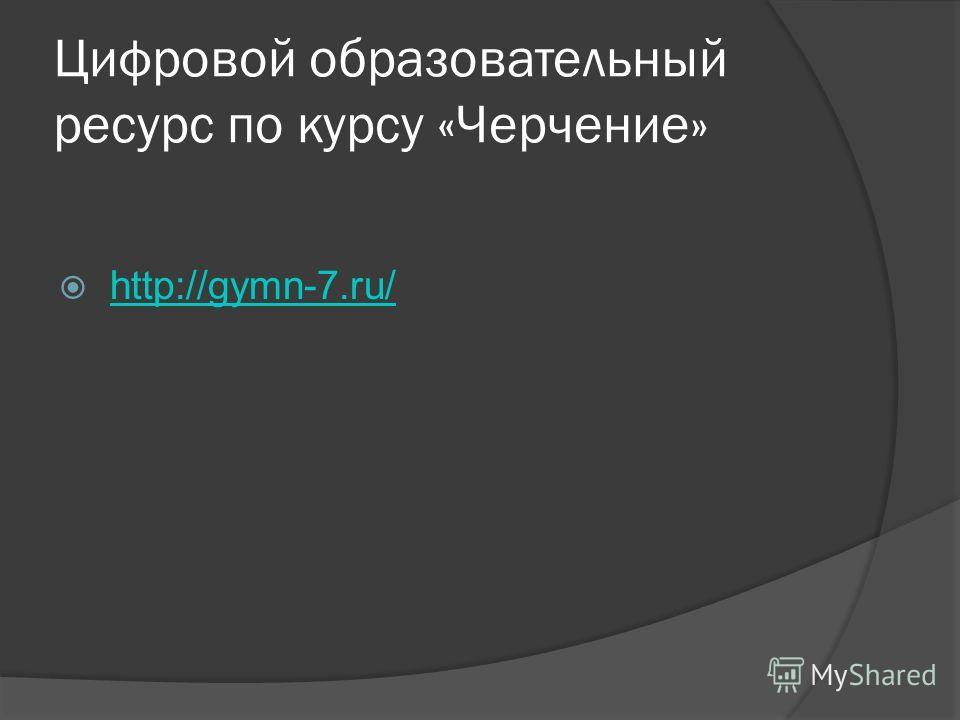 Цифровой образовательный ресурс по курсу «Черчение» http://gymn-7.ru/