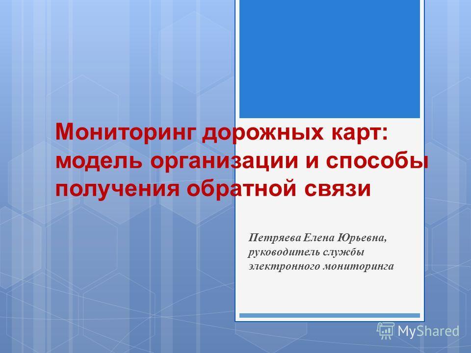 Мониторинг дорожных карт : модель организации и способы получения обратной связи Петряева Елена Юрьевна, руководитель службы электронного мониторинга