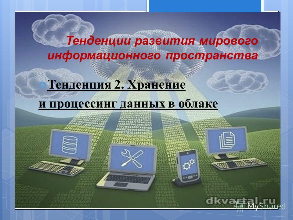 Тенденции развития мирового информационного пространства Тенденция 2. Хранение и процессинг данных в облаке