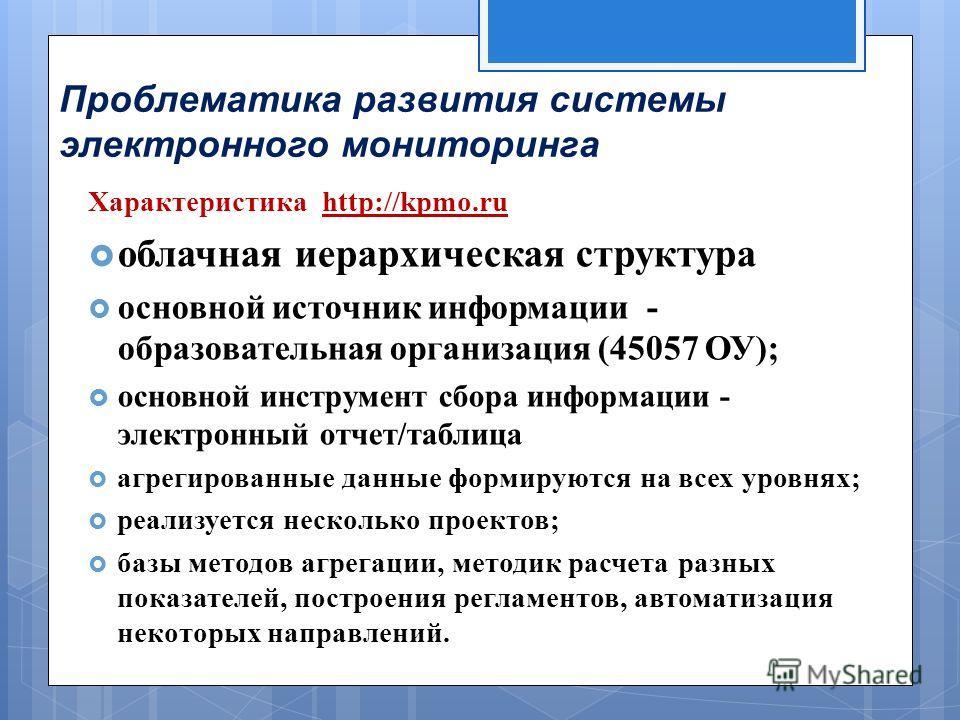 Проблематика развития системы электронного мониторинга Характеристика http://kpmo.ru облачная иерархическая структура основной источник информации - образовательная организация (45057 ОУ ); основной инструмент сбора информации - электронный отчет / т