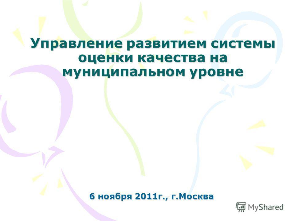 Управление развитием системы оценки качества на муниципальном уровне 6 ноября 2011г., г.Москва