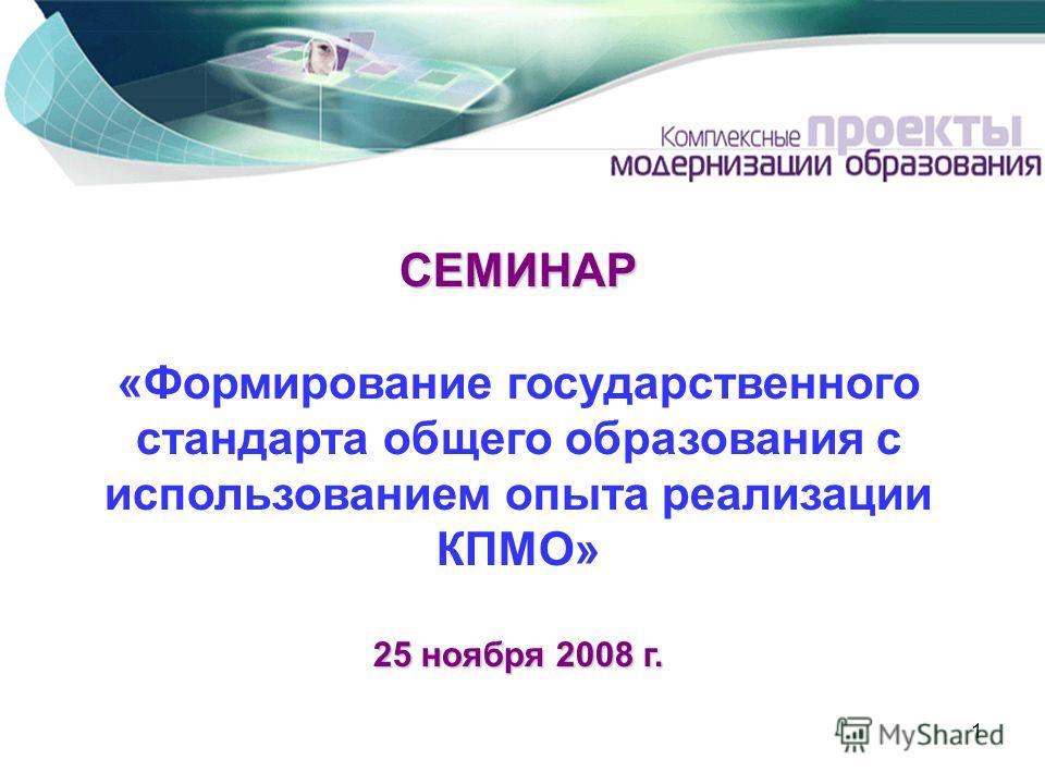 1 СЕМИНАР 25 ноября 2008 г. СЕМИНАР «Формирование государственного стандарта общего образования с использованием опыта реализации КПМО» 25 ноября 2008 г.