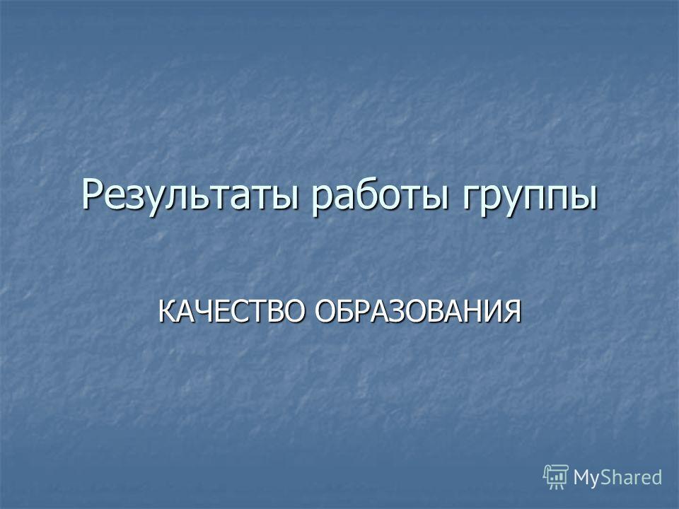 Результаты работы группы КАЧЕСТВО ОБРАЗОВАНИЯ