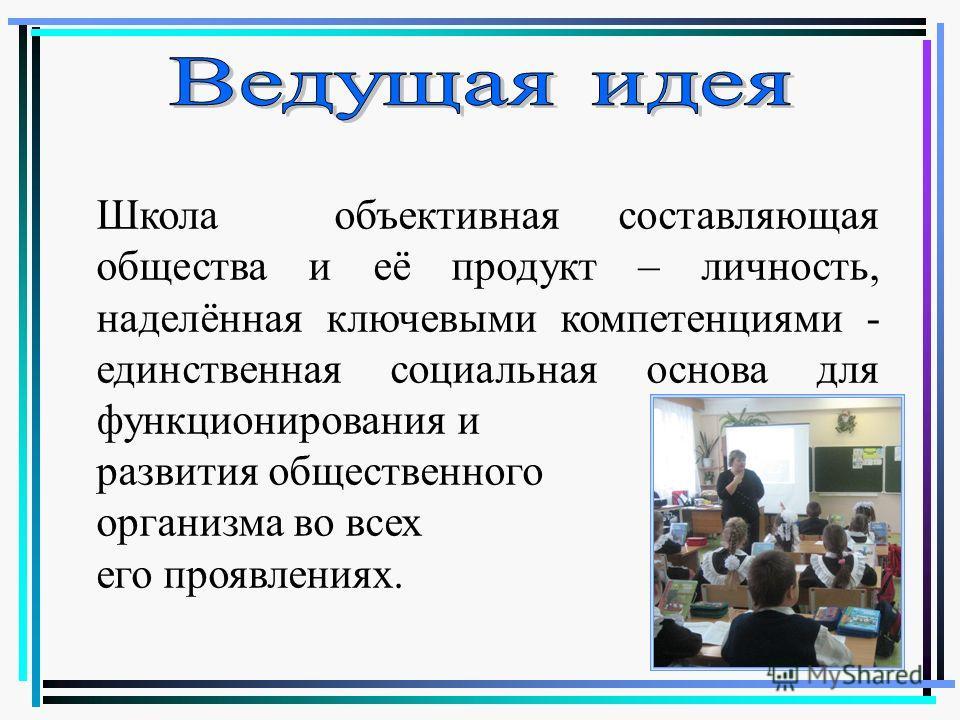 Школа объективная составляющая общества и её продукт – личность, наделённая ключевыми компетенциями - единственная социальная основа для функционирования и развития общественного организма во всех его проявлениях.
