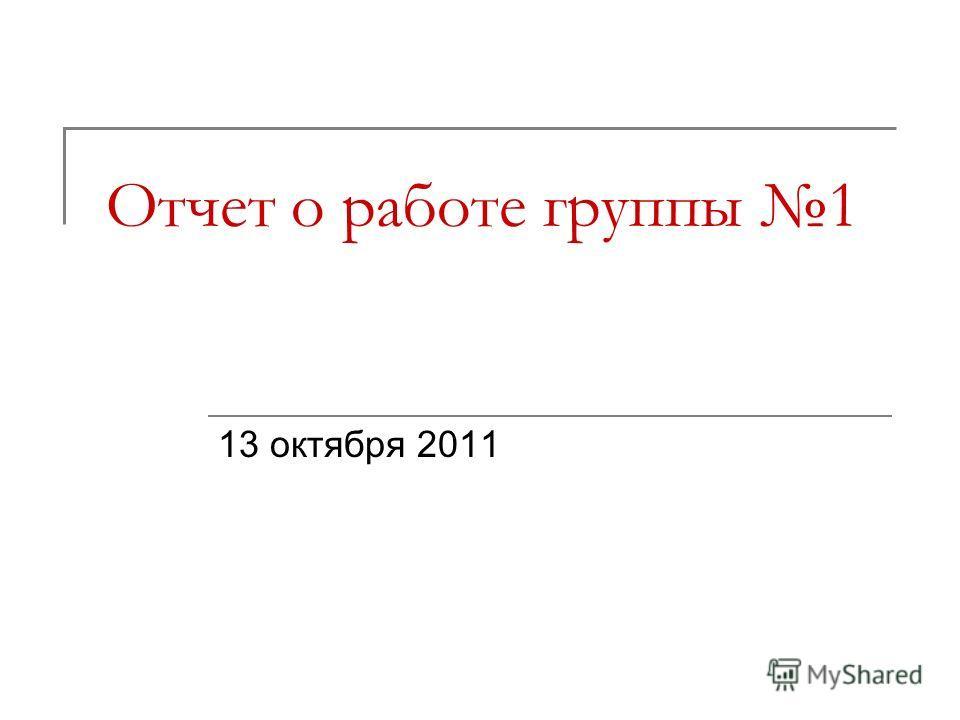 Отчет о работе группы 1 13 октября 2011
