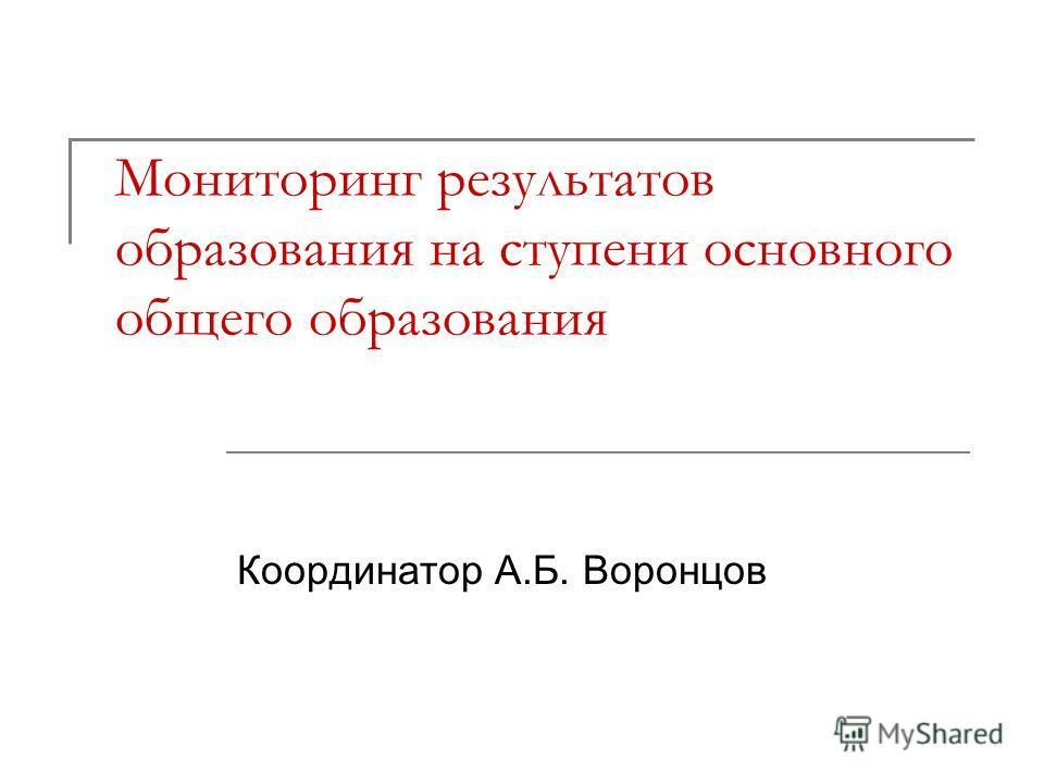 Мониторинг результатов образования на ступени основного общего образования Координатор А.Б. Воронцов