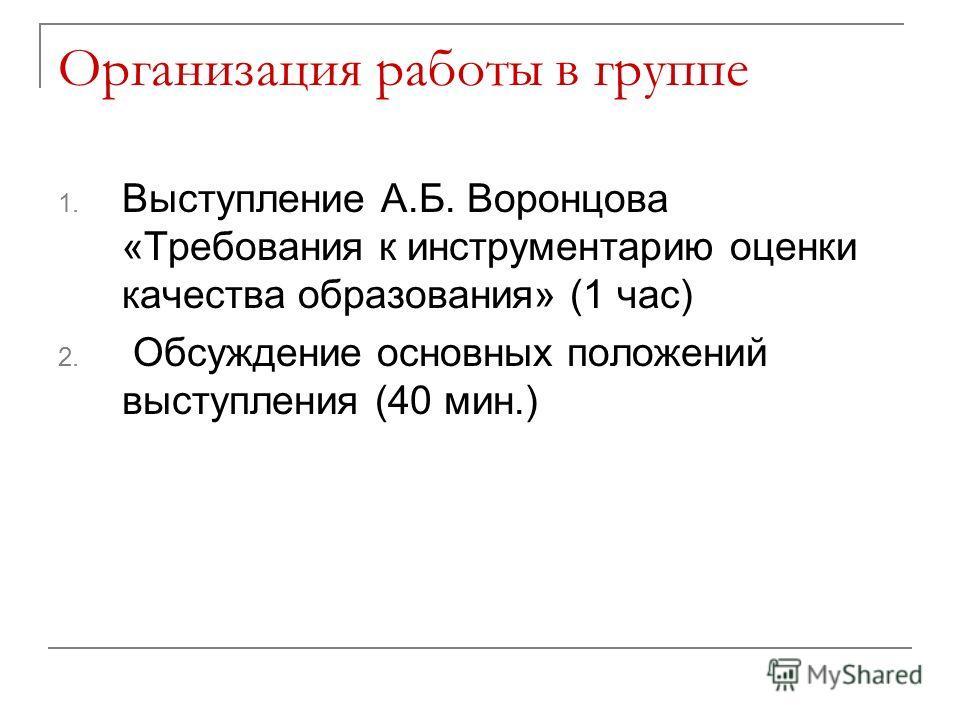 Организация работы в группе 1. Выступление А.Б. Воронцова «Требования к инструментарию оценки качества образования» (1 час) 2. Обсуждение основных положений выступления (40 мин.)