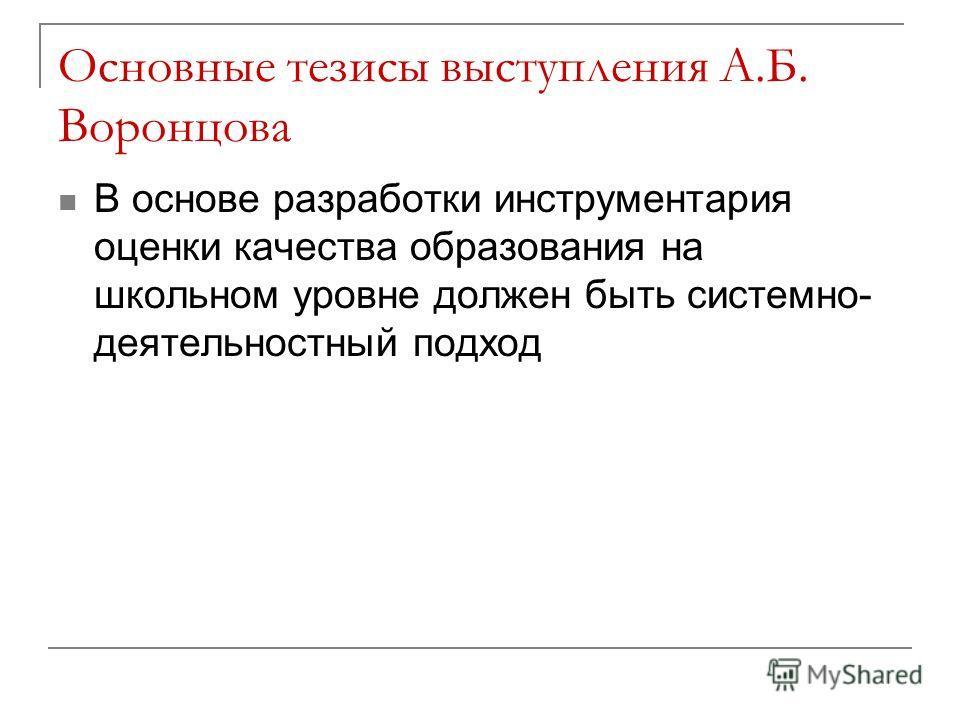 Основные тезисы выступления А.Б. Воронцова В основе разработки инструментария оценки качества образования на школьном уровне должен быть системно- деятельностный подход