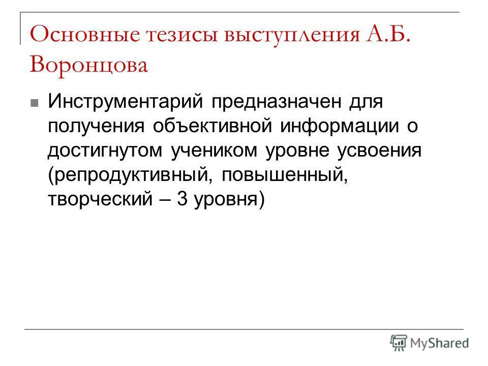 Основные тезисы выступления А.Б. Воронцова Инструментарий предназначен для получения объективной информации о достигнутом учеником уровне усвоения (репродуктивный, повышенный, творческий – 3 уровня)