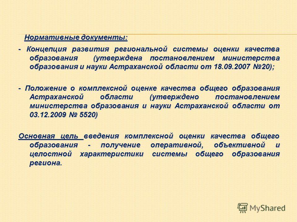 Нормативные документы: - Концепция развития региональной системы оценки качества образования (утверждена постановлением министерства образования и науки Астраханской области от 18.09.2007 20); - Положение о комплексной оценке качества общего образова