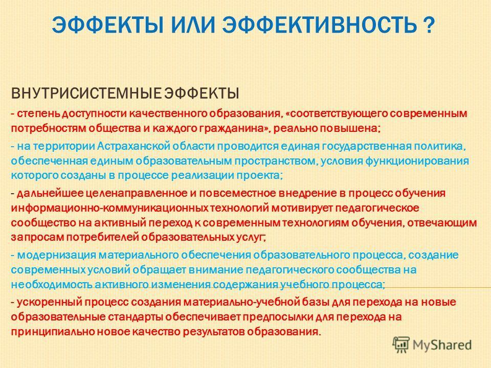 ЭФФЕКТЫ ИЛИ ЭФФЕКТИВНОСТЬ ? ВНУТРИСИСТЕМНЫЕ ЭФФЕКТЫ - степень доступности качественного образования, «соответствующего современным потребностям общества и каждого гражданина», реально повышена; - на территории Астраханской области проводится единая г
