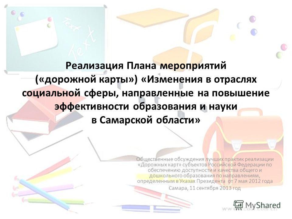 Реализация Плана мероприятий («дорожной карты») «Изменения в отраслях социальной сферы, направленные на повышение эффективности образования и науки в Самарской области» Общественные обсуждения лучших практик реализации «Дорожных карт» субъектов Росси