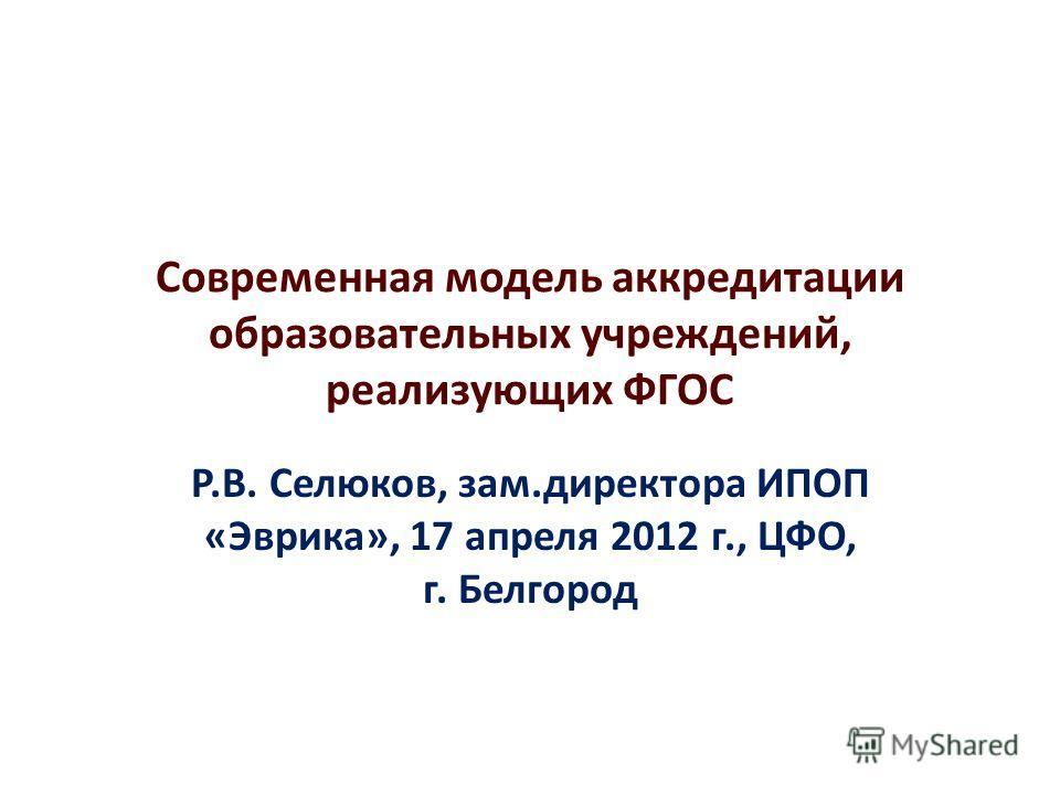 Р.В. Селюков, зам.директора ИПОП «Эврика», 17 апреля 2012 г., ЦФО, г. Белгород Современная модель аккредитации образовательных учреждений, реализующих ФГОС
