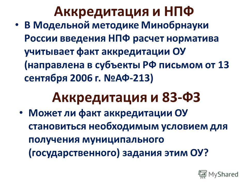 Аккредитация и НПФ В Модельной методике Минобрнауки России введения НПФ расчет норматива учитывает факт аккредитации ОУ (направлена в субъекты РФ письмом от 13 сентября 2006 г. АФ-213) Аккредитация и 83-ФЗ Может ли факт аккредитации ОУ становиться не