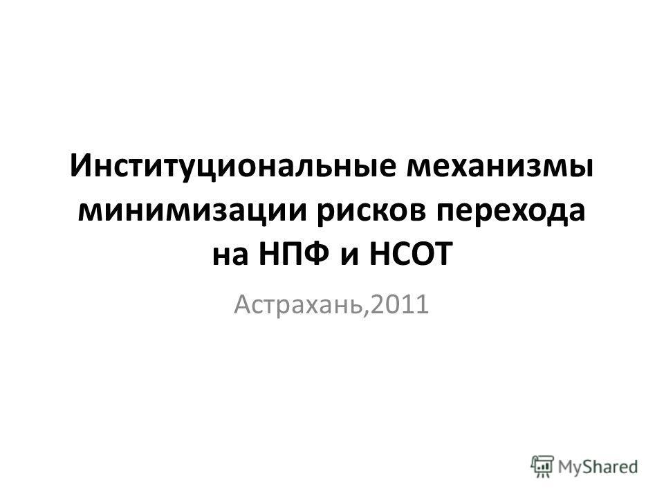 Институциональные механизмы минимизации рисков перехода на НПФ и НСОТ Астрахань,2011