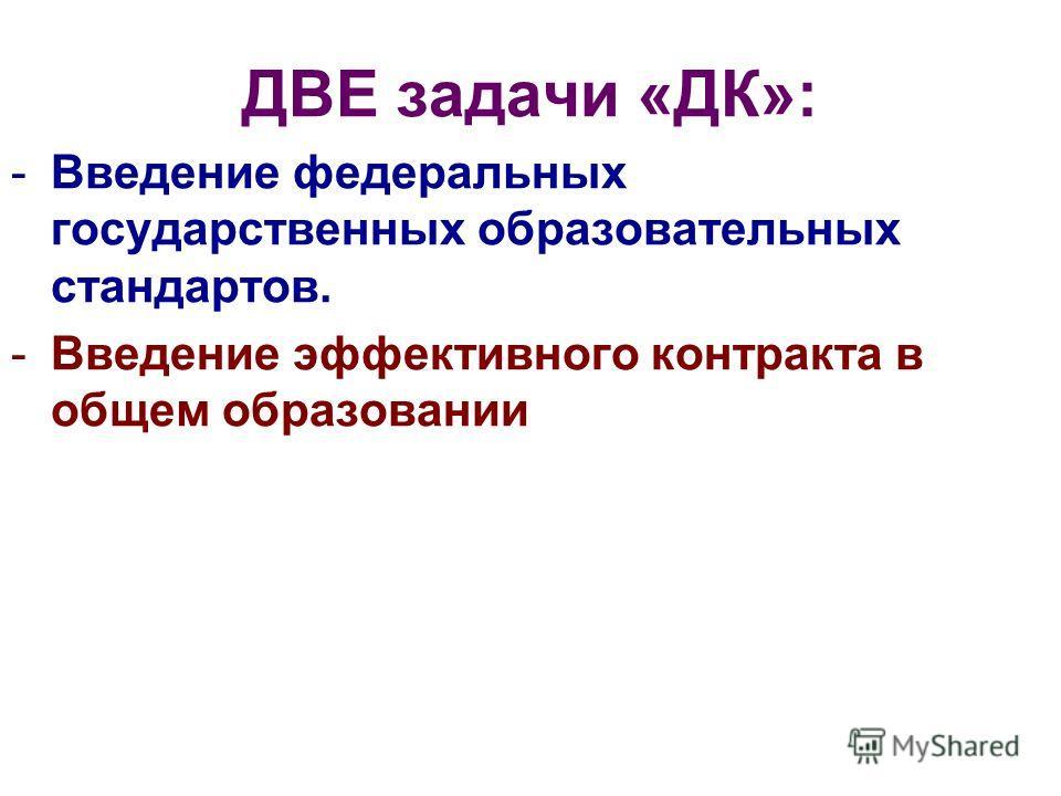 ДВЕ задачи «ДК»: -Введение федеральных государственных образовательных стандартов. -Введение эффективного контракта в общем образовании