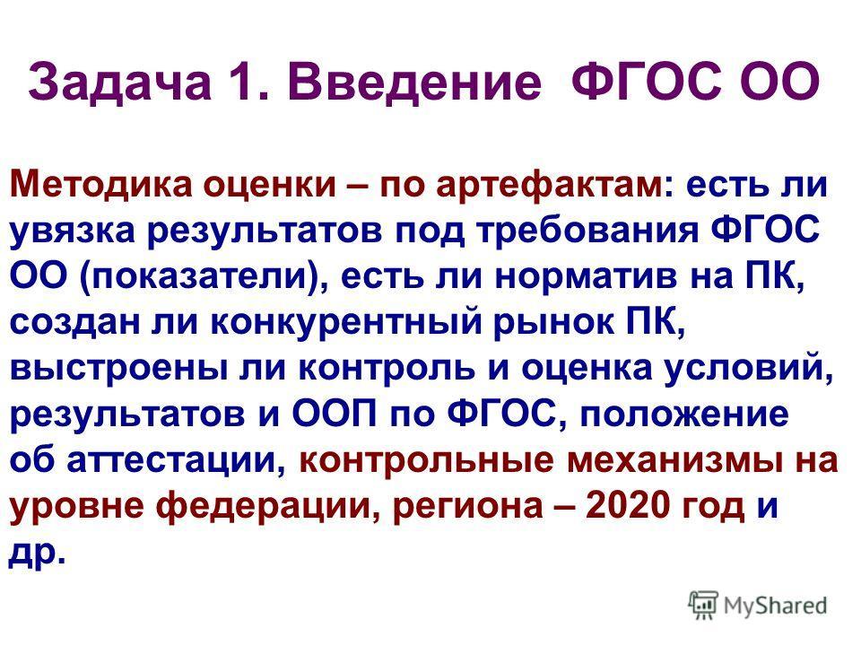 Задача 1. Введение ФГОС ОО Методика оценки – по артефактам: есть ли увязка результатов под требования ФГОС ОО (показатели), есть ли норматив на ПК, создан ли конкурентный рынок ПК, выстроены ли контроль и оценка условий, результатов и ООП по ФГОС, по