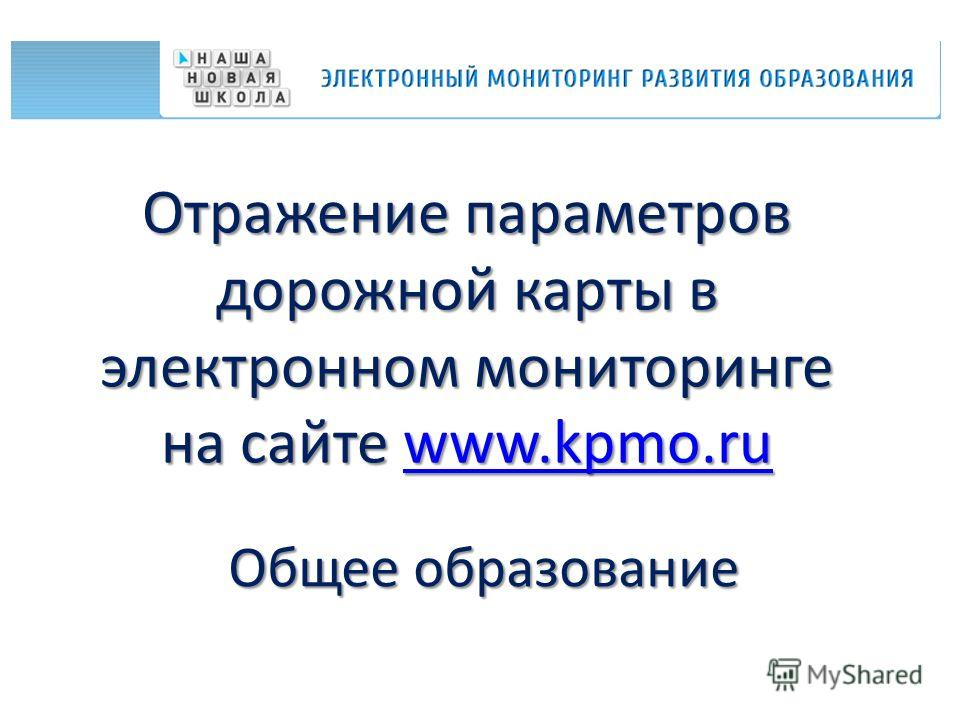 Отражение параметров дорожной карты в электронном мониторинге на сайте www.kpmo.ru www.kpmo.ru Общее образование