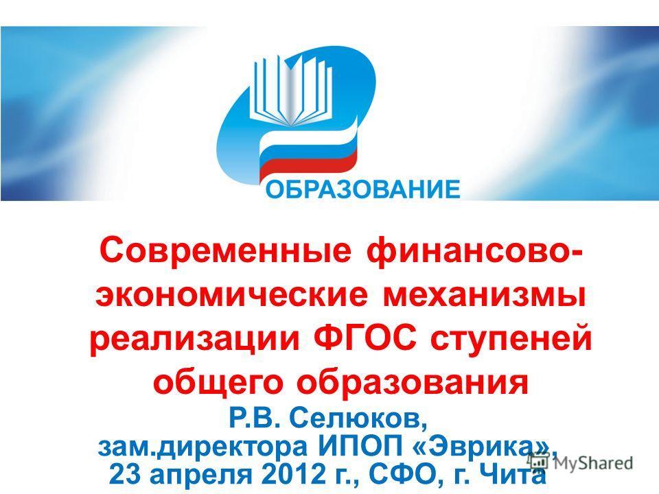 Р.В. Селюков, зам.директора ИПОП «Эврика», 23 апреля 2012 г., СФО, г. Чита Современные финансово- экономические механизмы реализации ФГОС ступеней общего образования