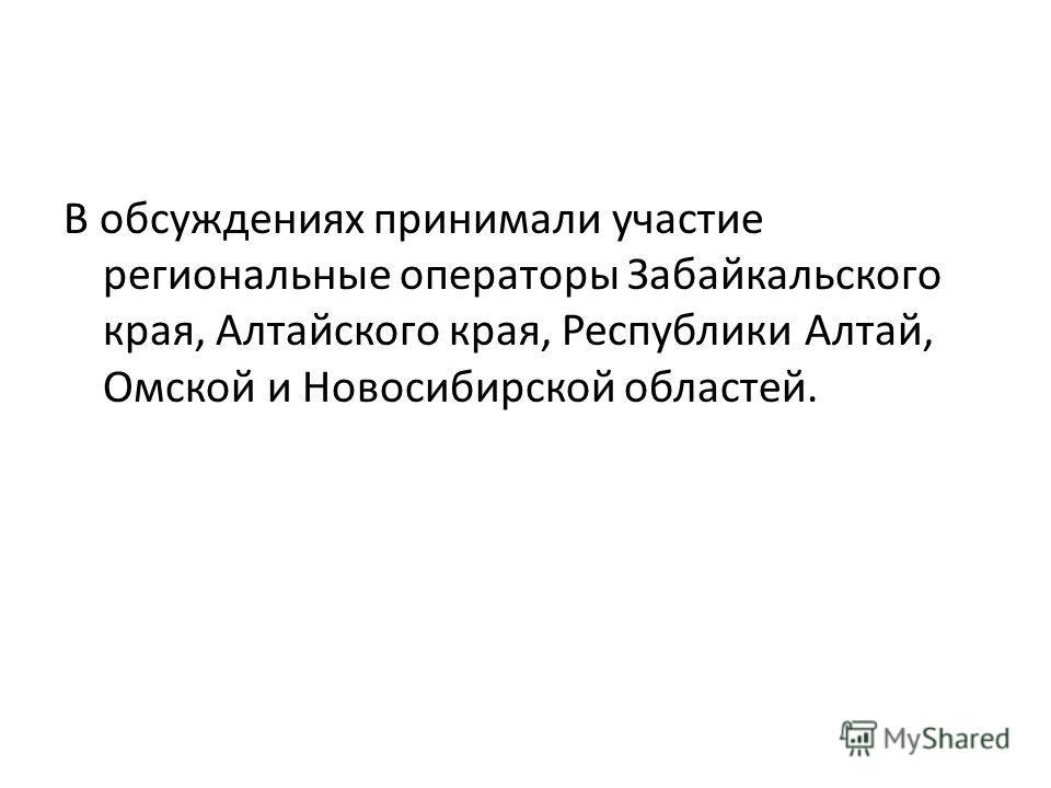 В обсуждениях принимали участие региональные операторы Забайкальского края, Алтайского края, Республики Алтай, Омской и Новосибирской областей.