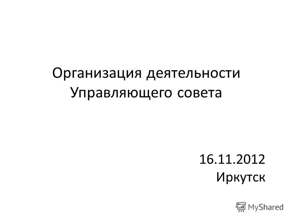 Организация деятельности Управляющего совета 16.11.2012 Иркутск