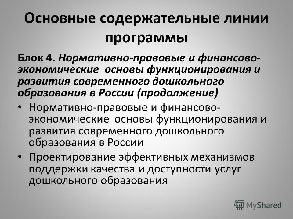 Основные содержательные линии программы Блок 4. Нормативно-правовые и финансово- экономические основы функционирования и развития современного дошкольного образования в России (продолжение) Нормативно-правовые и финансово- экономические основы функци