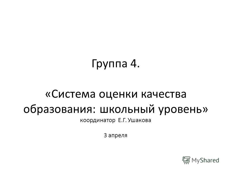 Группа 4. «Система оценки качества образования: школьный уровень» координатор Е.Г. Ушакова 3 апреля