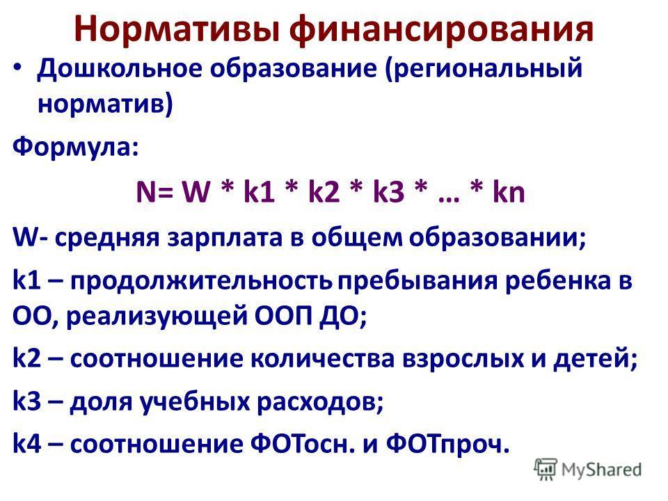 Дошкольное образование (региональный норматив) Формула: N= W * k1 * k2 * k3 * … * kn W- средняя зарплата в общем образовании; k1 – продолжительность пребывания ребенка в ОО, реализующей ООП ДО; k2 – соотношение количества взрослых и детей; k3 – доля