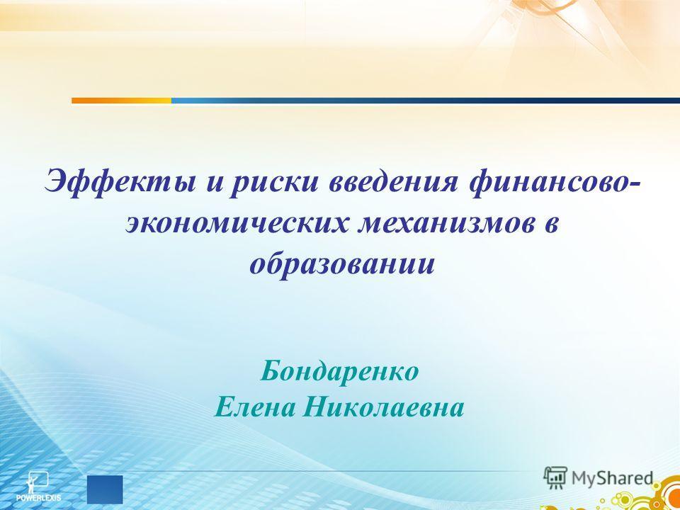 Бондаренко Елена Николаевна Эффекты и риски введения финансово- экономических механизмов в образовании