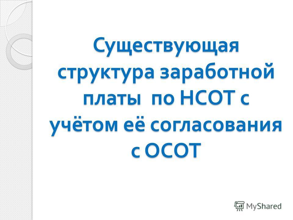 Существующая структура заработной платы по НСОТ с учётом её согласования с ОСОТ