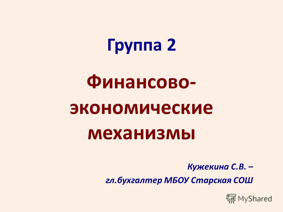 Группа 2 Финансово- экономические механизмы Кужекина С.В. – гл.бухгалтер МБОУ Старская СОШ