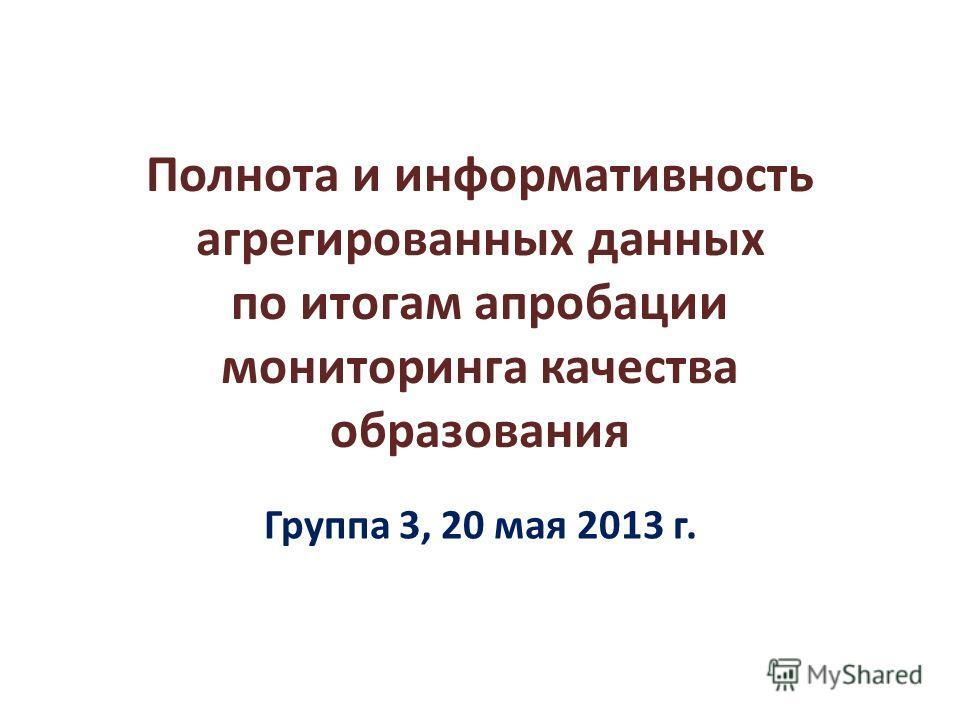 Полнота и информативность агрегированных данных по итогам апробации мониторинга качества образования Группа 3, 20 мая 2013 г.