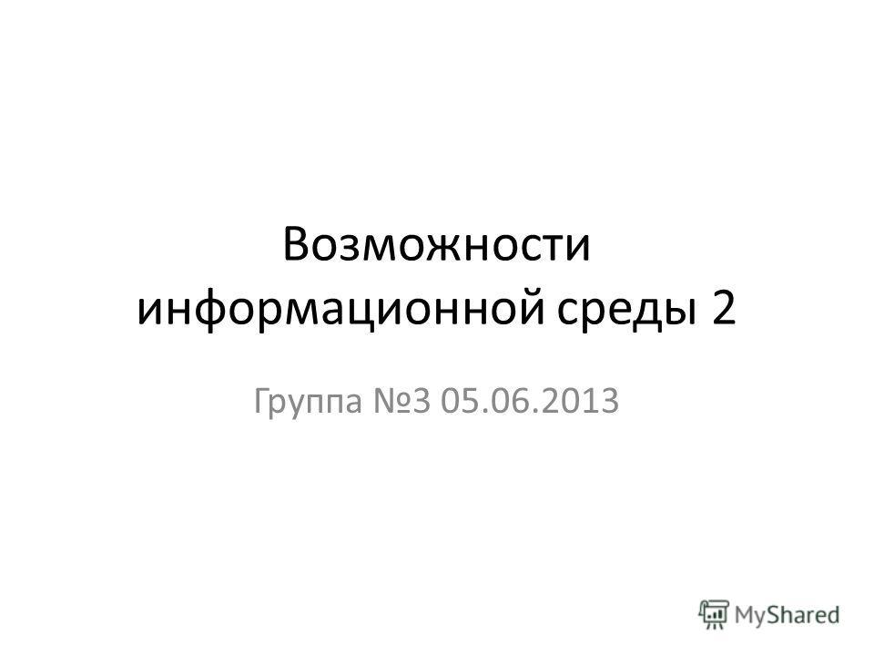 Возможности информационной среды 2 Группа 3 05.06.2013
