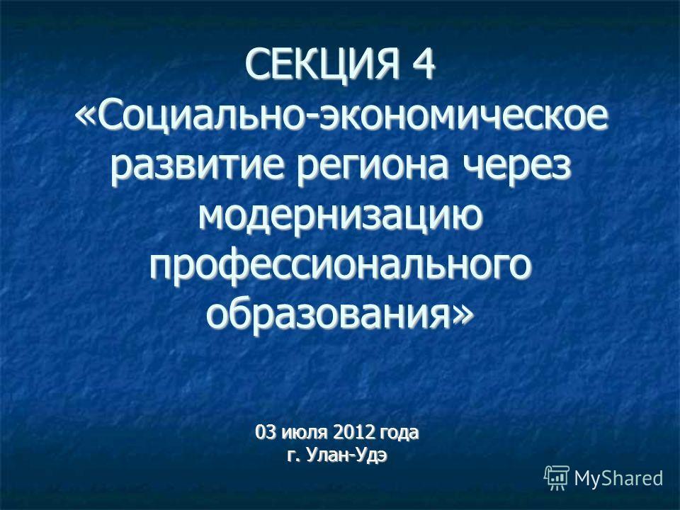 СЕКЦИЯ 4 «Социально-экономическое развитие региона через модернизацию профессионального образования» 03 июля 2012 года г. Улан-Удэ