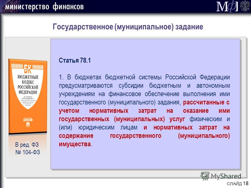 Государственное (муниципальное) задание СЛАЙД 18 Статья 78.1 1. В бюджетах бюджетной системы Российской Федерации предусматриваются субсидии бюджетным и автономным учреждениям на финансовое обеспечение выполнения ими государственного (муниципального)