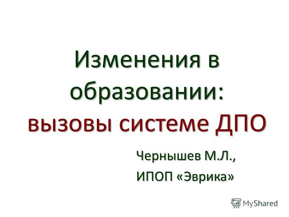 Изменения в образовании: вызовы системе ДПО Чернышев М.Л., ИПОП «Эврика»