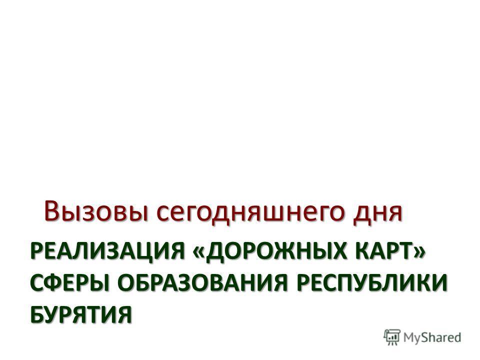 РЕАЛИЗАЦИЯ «ДОРОЖНЫХ КАРТ» СФЕРЫ ОБРАЗОВАНИЯ РЕСПУБЛИКИ БУРЯТИЯ Вызовы сегодняшнего дня