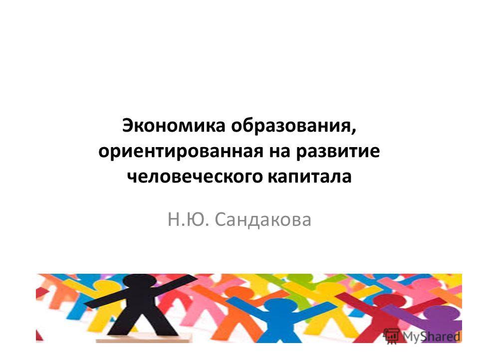 Экономика образования, ориентированная на развитие человеческого капитала Н.Ю. Сандакова