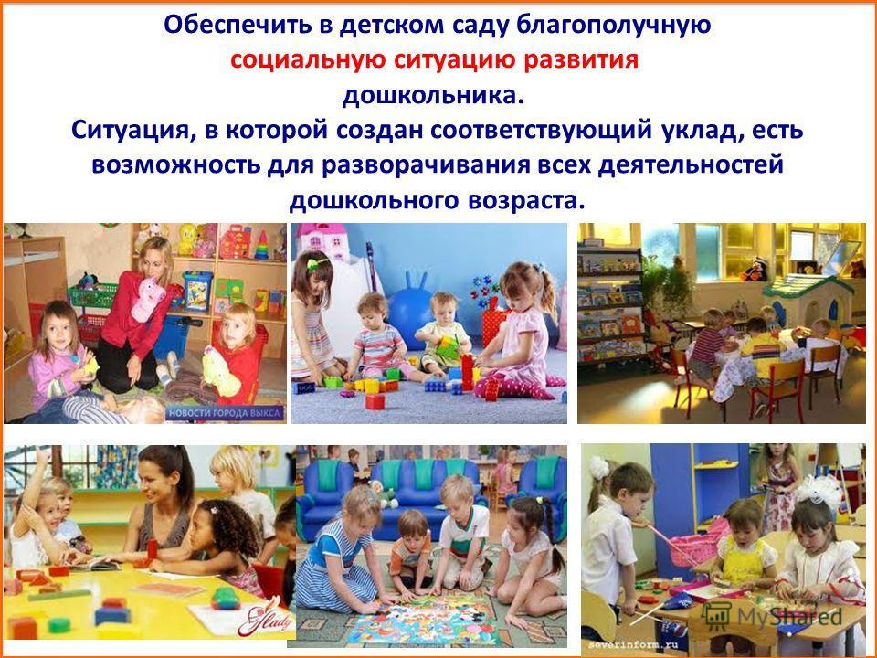 Обеспечить в детском саду благополучную социальную ситуацию развития дошкольника. Ситуация, в которой создан соответствующий уклад, есть возможность для разворачивания всех деятельностей дошкольного возраста.