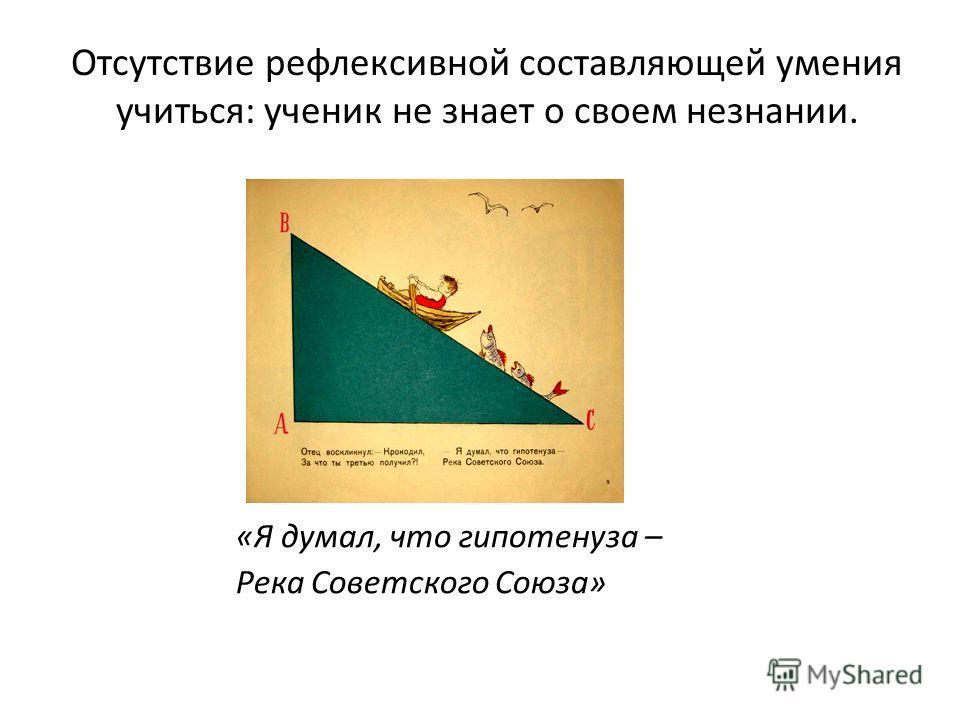 Отсутствие рефлексивной составляющей умения учиться: ученик не знает о своем незнании. «Я думал, что гипотенуза – Река Советского Союза»